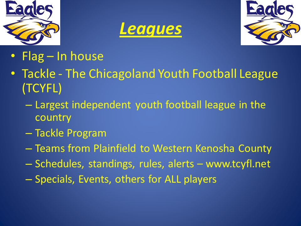 Leagues Flag – In house Tackle - The Chicagoland Youth Football League (TCYFL) – Largest independent youth football league in the country – Tackle Program – Teams from Plainfield to Western Kenosha County – Schedules, standings, rules, alerts – www.tcyfl.net – Specials, Events, others for ALL players