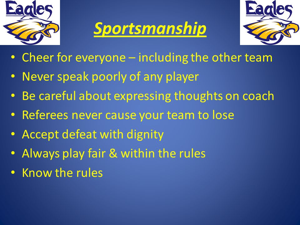 Sportsmanship Cheer for everyone – including the other team Never speak poorly of any player Be careful about expressing thoughts on coach Referees ne