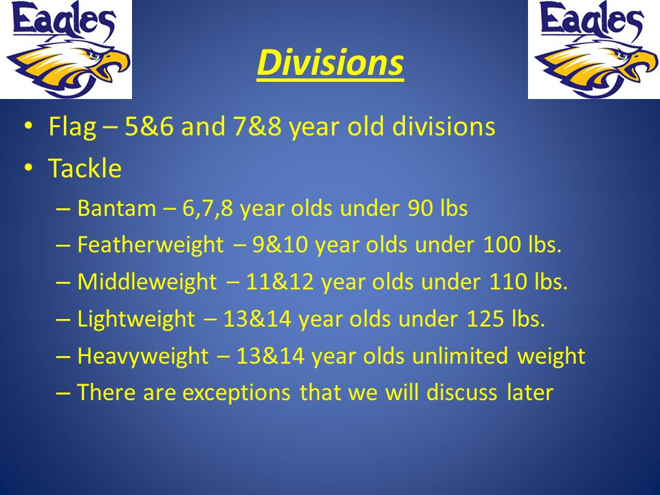 Divisions Flag – 5&6 and 7&8 year old divisions Tackle – Bantam – 6,7,8 year olds under 90 lbs – Featherweight – 9&10 year olds under 100 lbs.