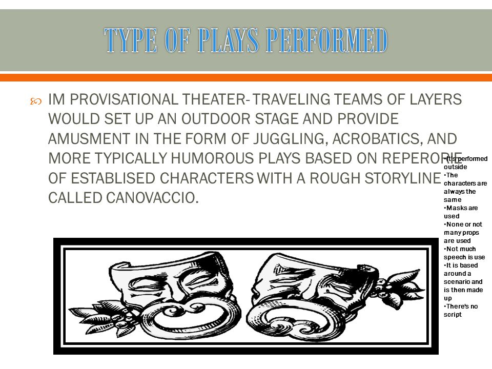 IIM PROVISATIONAL THEATER- TRAVELING TEAMS OF LAYERS WOULD SET UP AN OUTDOOR STAGE AND PROVIDE AMUSMENT IN THE FORM OF JUGGLING, ACROBATICS, AND MORE TYPICALLY HUMOROUS PLAYS BASED ON REPERORIE OF ESTABLISED CHARACTERS WITH A ROUGH STORYLINE CALLED CANOVACCIO.