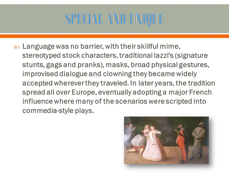  Language was no barrier, with their skillful mime, stereotyped stock characters, traditional lazzi's (signature stunts, gags and pranks), masks, bro