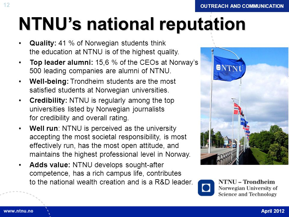 12 NTNU's national reputation Quality: 41 % of Norwegian students think the education at NTNU is of the highest quality. Top leader alumni: 15,6 % of