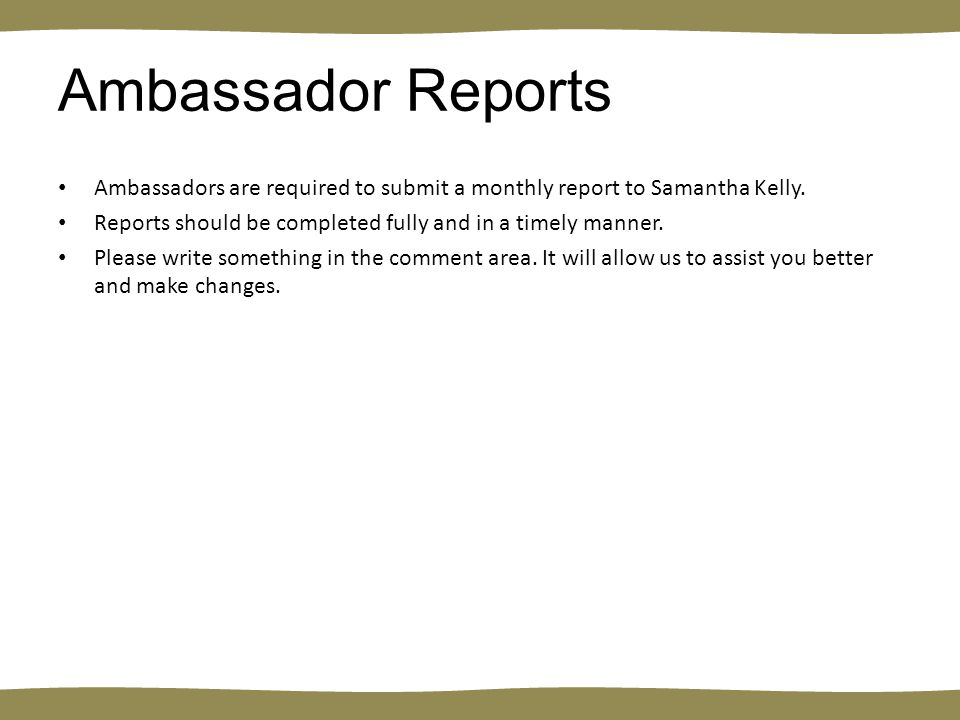 Ambassador Reports Ambassadors are required to submit a monthly report to Samantha Kelly.