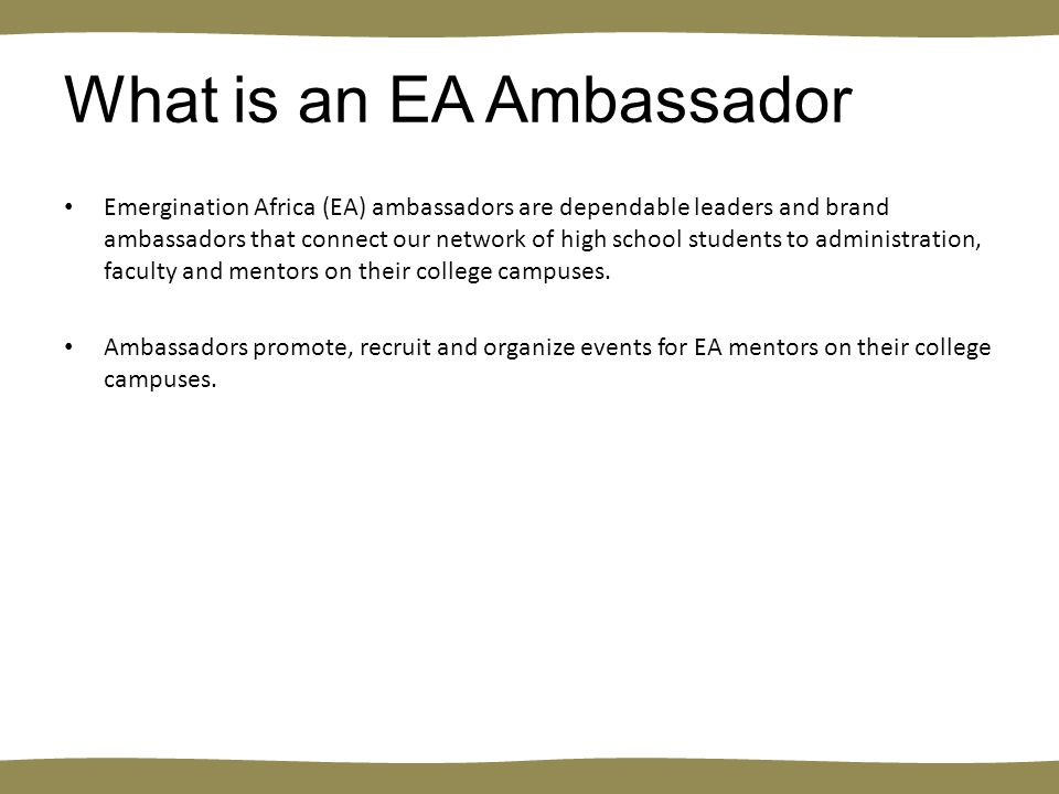 What is an EA Ambassador Emergination Africa (EA) ambassadors are dependable leaders and brand ambassadors that connect our network of high school students to administration, faculty and mentors on their college campuses.