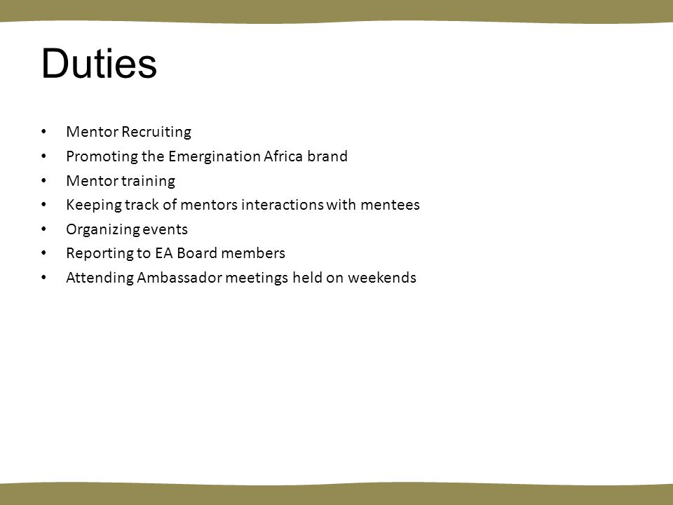 Duties Mentor Recruiting Promoting the Emergination Africa brand Mentor training Keeping track of mentors interactions with mentees Organizing events Reporting to EA Board members Attending Ambassador meetings held on weekends