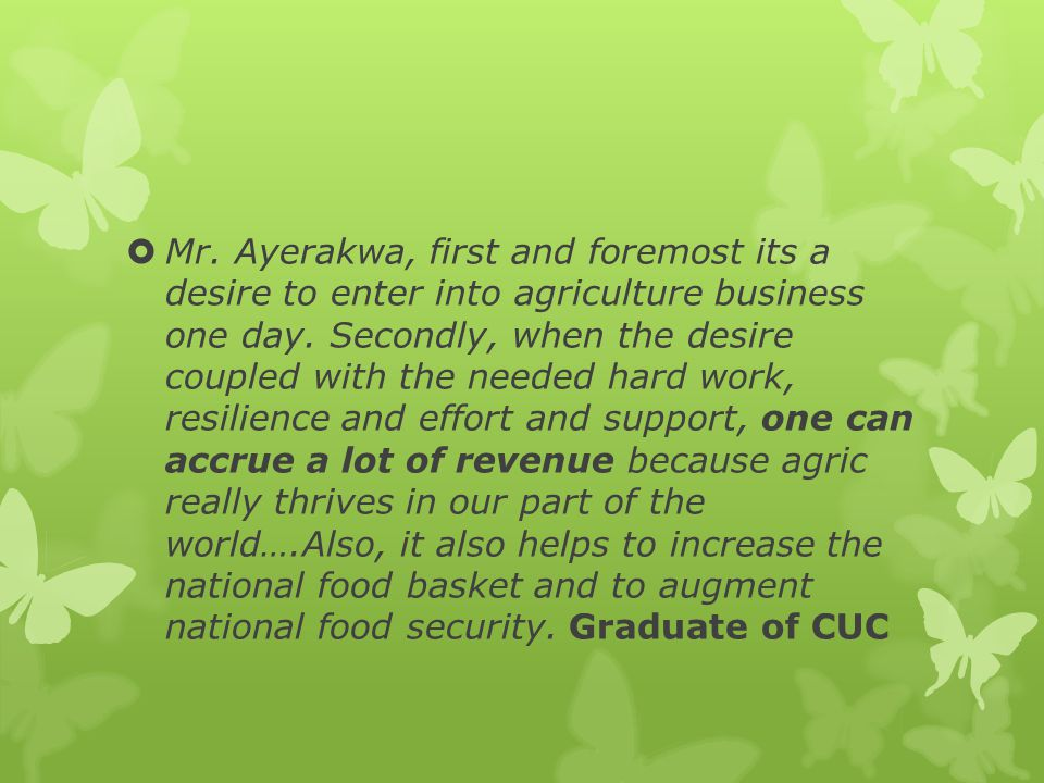  Mr. Ayerakwa, first and foremost its a desire to enter into agriculture business one day.