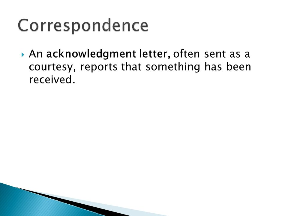  An acknowledgment letter, often sent as a courtesy, reports that something has been received.