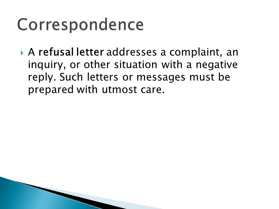  A refusal letter addresses a complaint, an inquiry, or other situation with a negative reply. Such letters or messages must be prepared with utmost