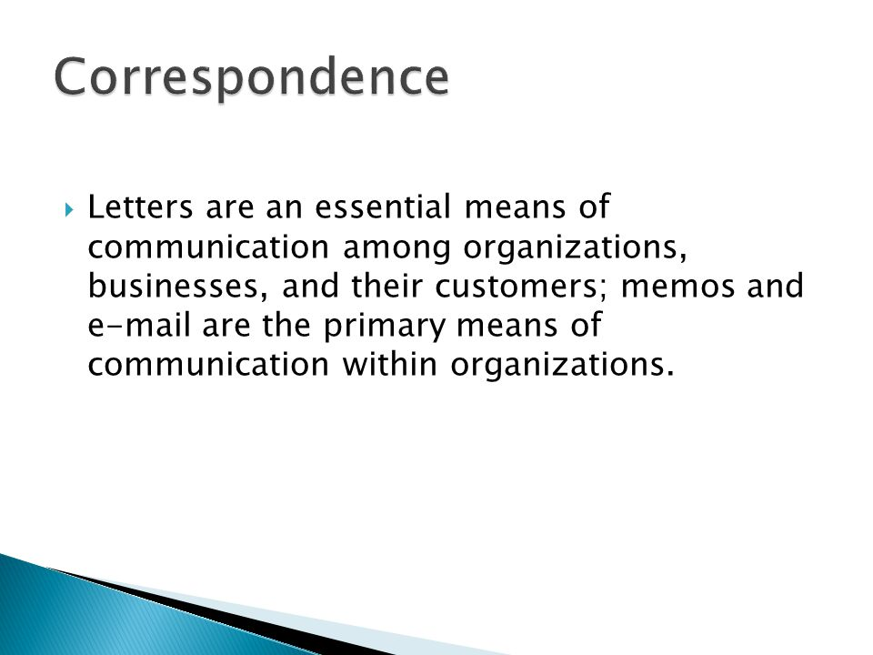  Letters are an essential means of communication among organizations, businesses, and their customers; memos and e-mail are the primary means of comm