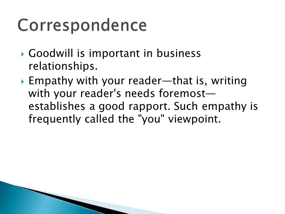  Goodwill is important in business relationships.  Empathy with your reader—that is, writing with your reader's needs foremost— establishes a good r