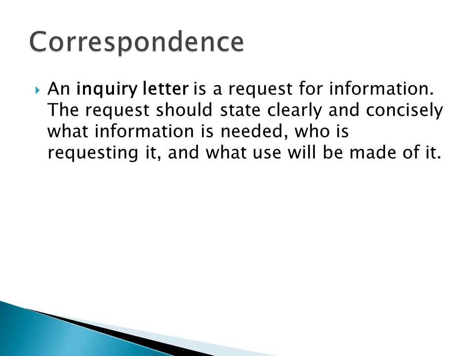  An inquiry letter is a request for information. The request should state clearly and concisely what information is needed, who is requesting it, and
