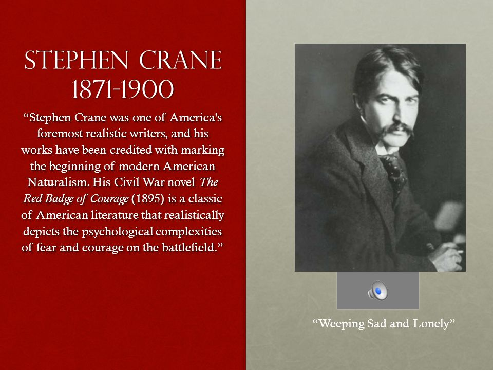 Stephen crane 1871-1900 Stephen Crane was one of America s foremost realistic writers, and his works have been credited with marking the beginning of modern American Naturalism.