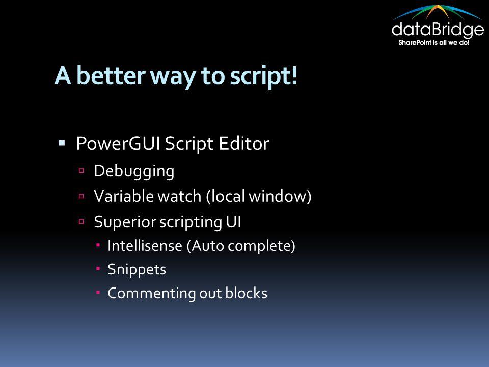 A better way to script!  PowerGUI Script Editor  Debugging  Variable watch (local window)  Superior scripting UI  Intellisense (Auto complete) 