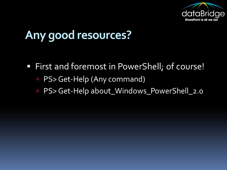 Any good resources?  First and foremost in PowerShell; of course!  PS> Get-Help (Any command)  PS> Get-Help about_Windows_PowerShell_2.0