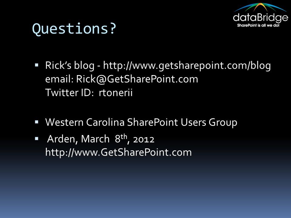 Questions?  Rick's blog - http://www.getsharepoint.com/blog email: Rick@GetSharePoint.com Twitter ID: rtonerii  Western Carolina SharePoint Users Gr