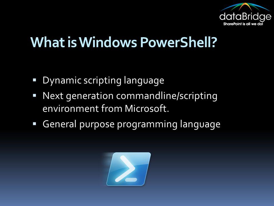 What is Windows PowerShell?  Dynamic scripting language  Next generation commandline/scripting environment from Microsoft.  General purpose program