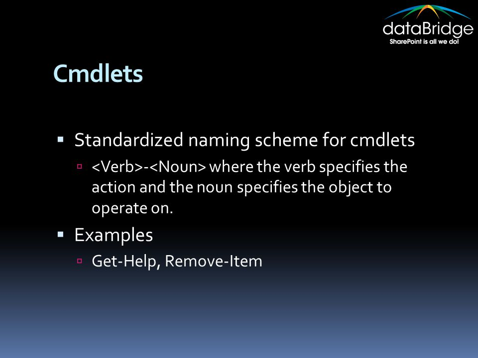 Cmdlets  Standardized naming scheme for cmdlets  - where the verb specifies the action and the noun specifies the object to operate on.