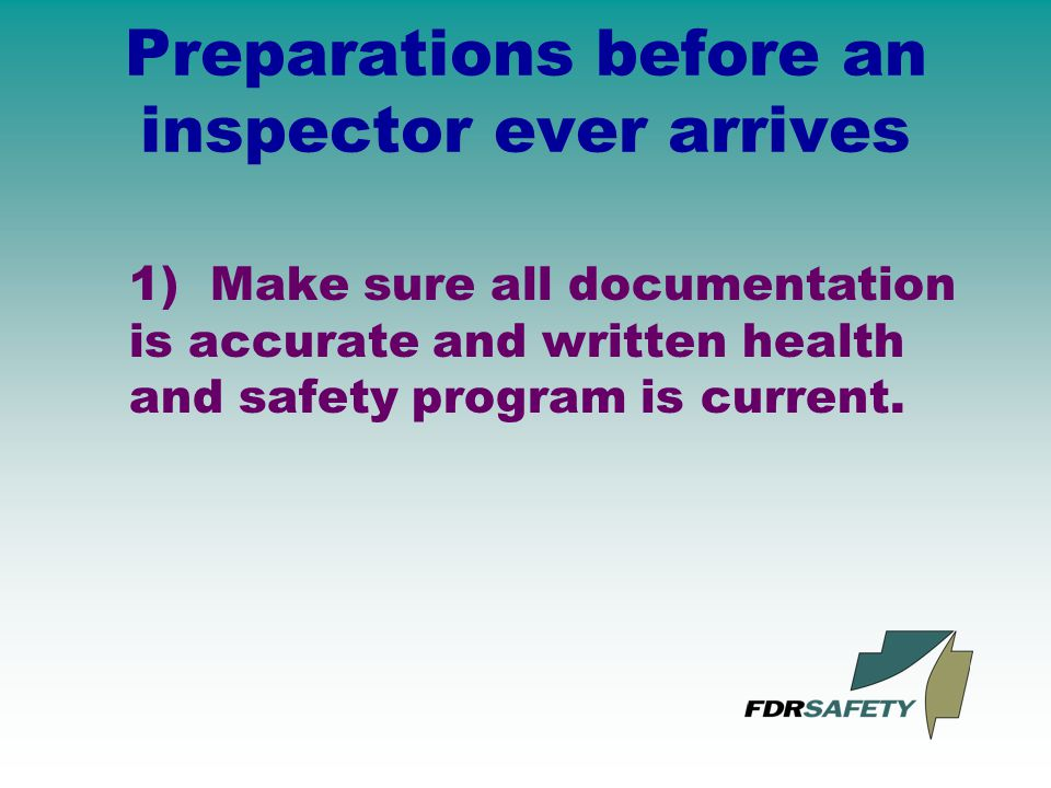 Preparations before an inspector ever arrives 1) Make sure all documentation is accurate and written health and safety program is current.