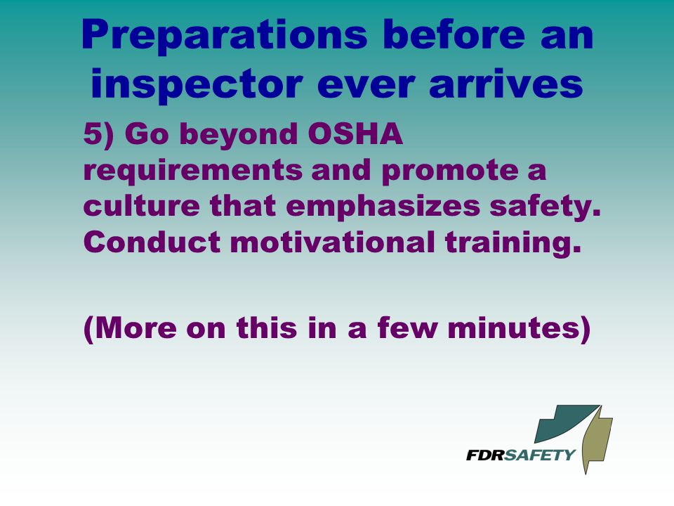 Preparations before an inspector ever arrives 5) Go beyond OSHA requirements and promote a culture that emphasizes safety.