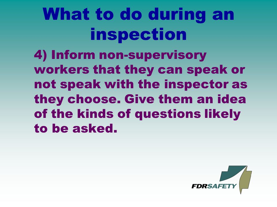 What to do during an inspection 4) Inform non-supervisory workers that they can speak or not speak with the inspector as they choose.