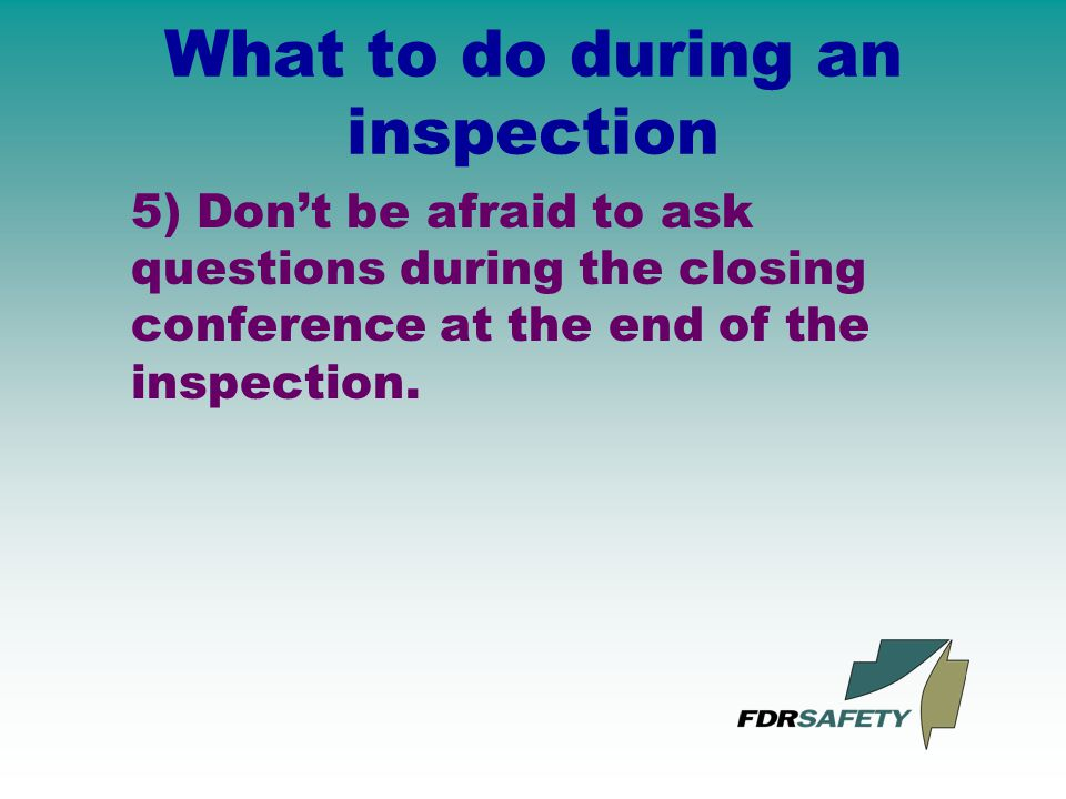 What to do during an inspection 5) Don't be afraid to ask questions during the closing conference at the end of the inspection.