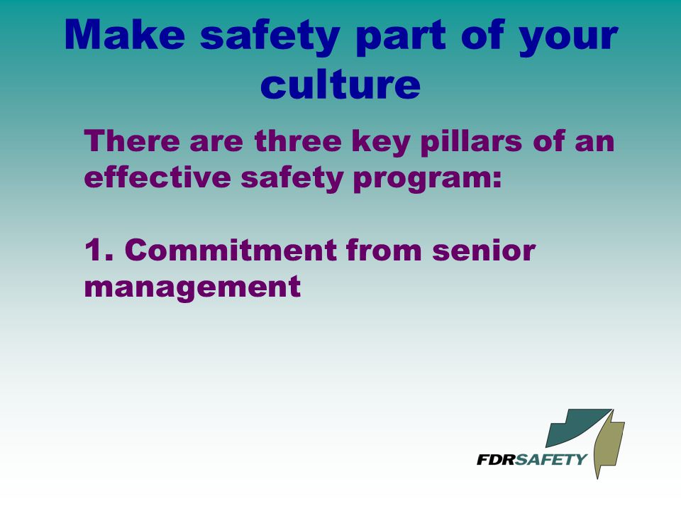 Make safety part of your culture There are three key pillars of an effective safety program: 1.