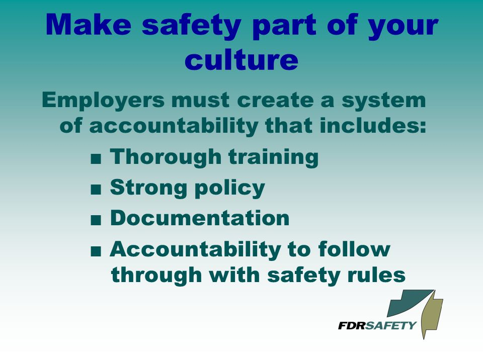 Make safety part of your culture Employers must create a system of accountability that includes: ■ Thorough training ■ Strong policy ■ Documentation ■ Accountability to follow through with safety rules