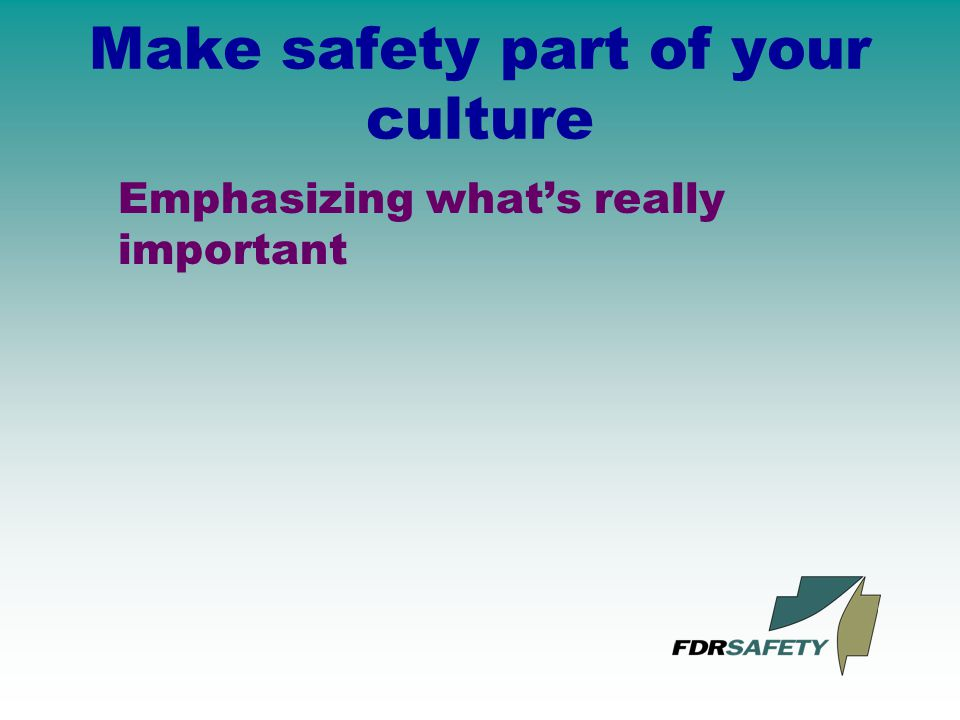 Make safety part of your culture Emphasizing what's really important