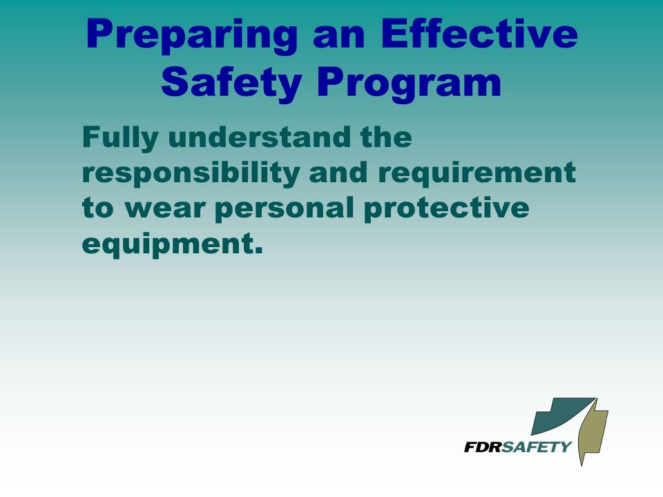 Preparing an Effective Safety Program Fully understand the responsibility and requirement to wear personal protective equipment.
