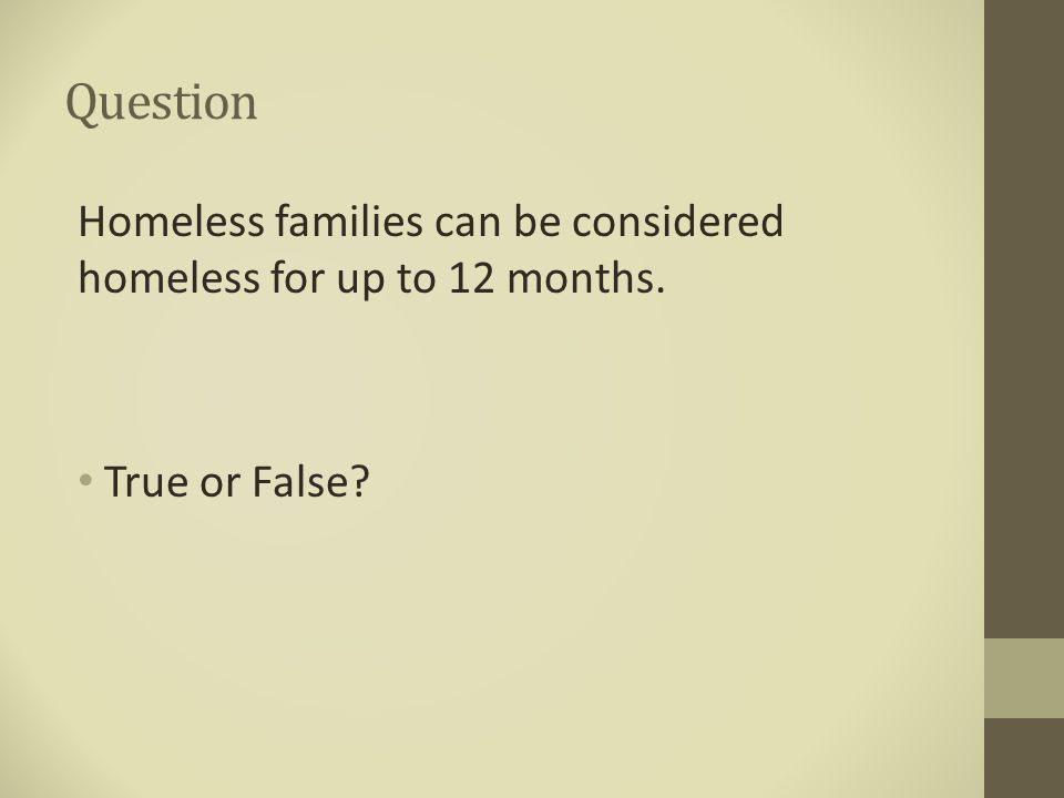 Question Homeless families can be considered homeless for up to 12 months. True or False?