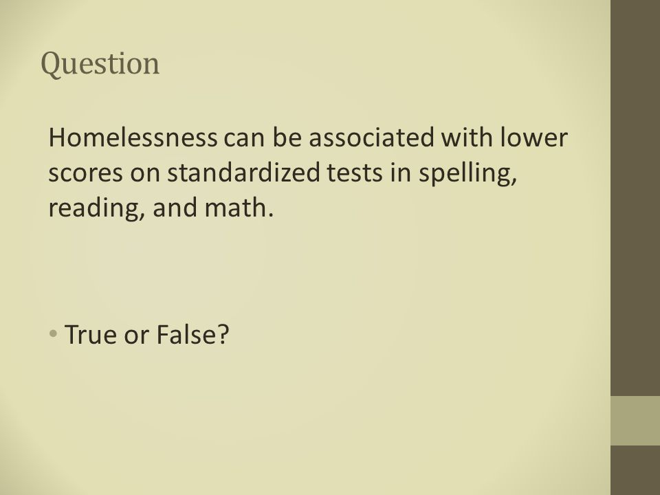 Question Homelessness can be associated with lower scores on standardized tests in spelling, reading, and math. True or False?