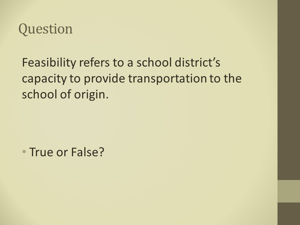 Question Feasibility refers to a school district's capacity to provide transportation to the school of origin. True or False?