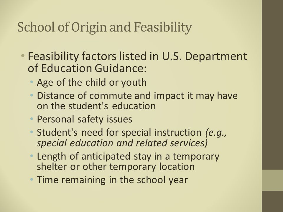 School of Origin and Feasibility Feasibility factors listed in U.S. Department of Education Guidance: Age of the child or youth Distance of commute an