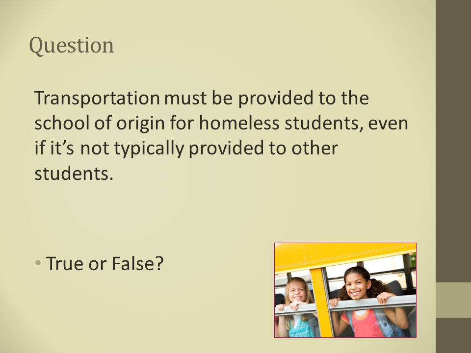 Question Transportation must be provided to the school of origin for homeless students, even if it's not typically provided to other students. True or