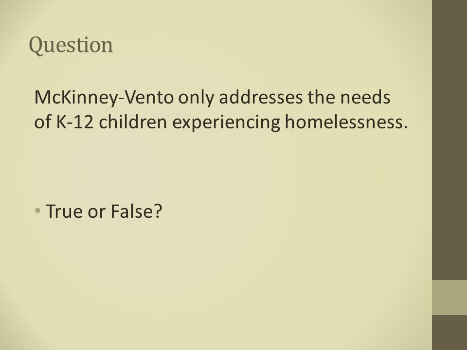 Question McKinney-Vento only addresses the needs of K-12 children experiencing homelessness.