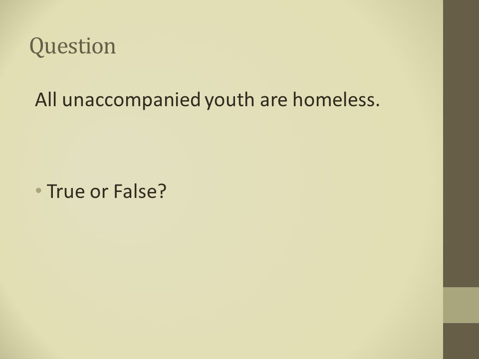 Question All unaccompanied youth are homeless. True or False?