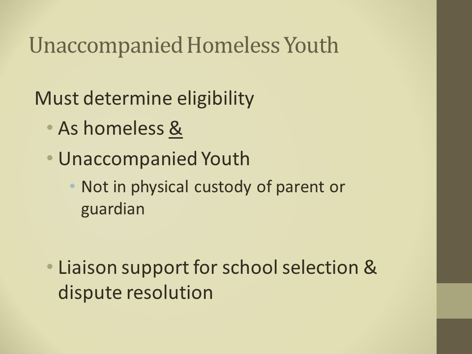 Unaccompanied Homeless Youth Must determine eligibility As homeless & Unaccompanied Youth Not in physical custody of parent or guardian Liaison suppor