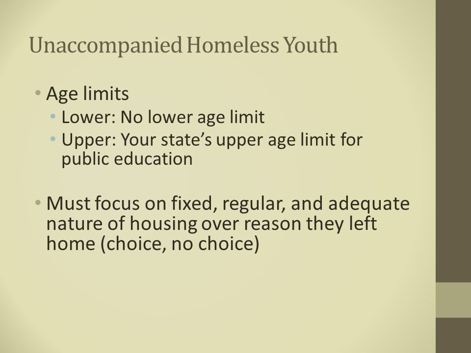 Unaccompanied Homeless Youth Age limits Lower: No lower age limit Upper: Your state's upper age limit for public education Must focus on fixed, regula