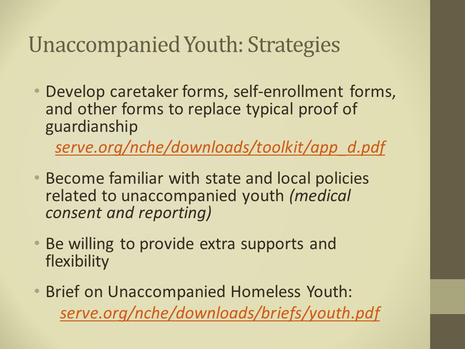 Unaccompanied Youth: Strategies Develop caretaker forms, self-enrollment forms, and other forms to replace typical proof of guardianship serve.org/nche/downloads/toolkit/app_d.pdf Become familiar with state and local policies related to unaccompanied youth (medical consent and reporting) Be willing to provide extra supports and flexibility Brief on Unaccompanied Homeless Youth: serve.org/nche/downloads/briefs/youth.pdf
