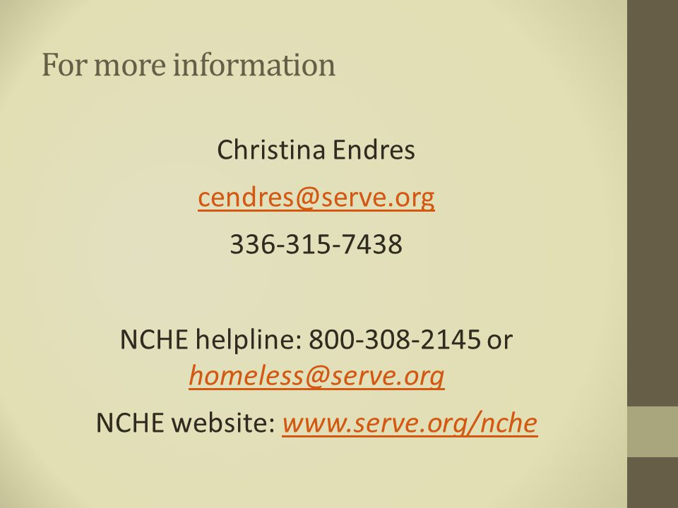 For more information Christina Endres cendres@serve.org 336-315-7438 NCHE helpline: 800-308-2145 or homeless@serve.org homeless@serve.org NCHE website: www.serve.org/nchewww.serve.org/nche