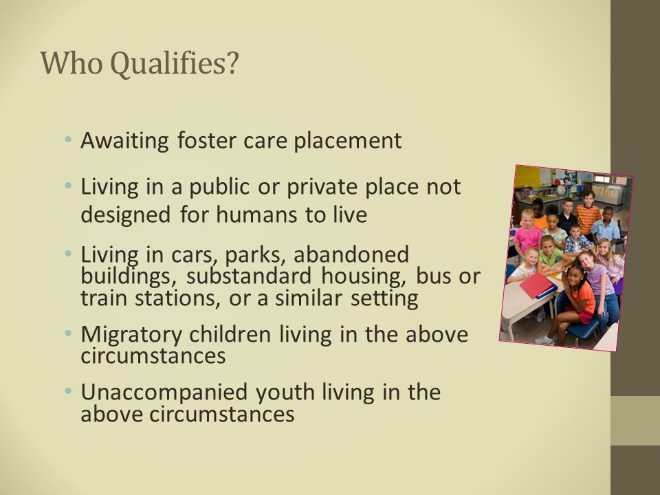 Who Qualifies? Awaiting foster care placement Living in a public or private place not designed for humans to live Living in cars, parks, abandoned bui