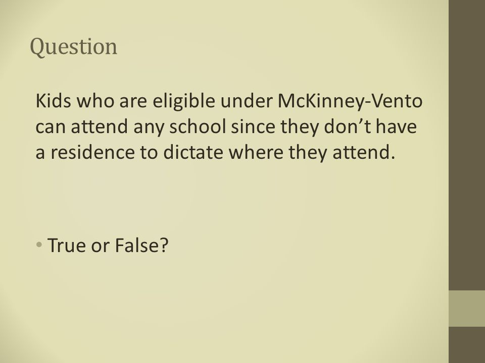 Question Kids who are eligible under McKinney-Vento can attend any school since they don't have a residence to dictate where they attend. True or Fals