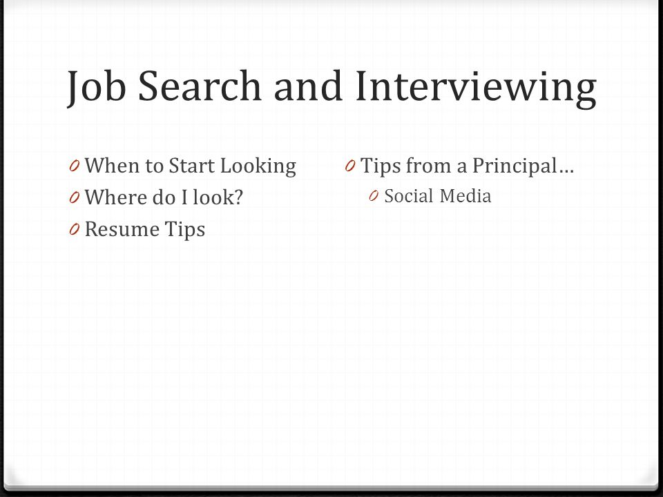 Job Search and Interviewing 0 When to Start Looking 0 Where do I look? 0 Resume Tips 0 Tips from a Principal… 0 Social Media
