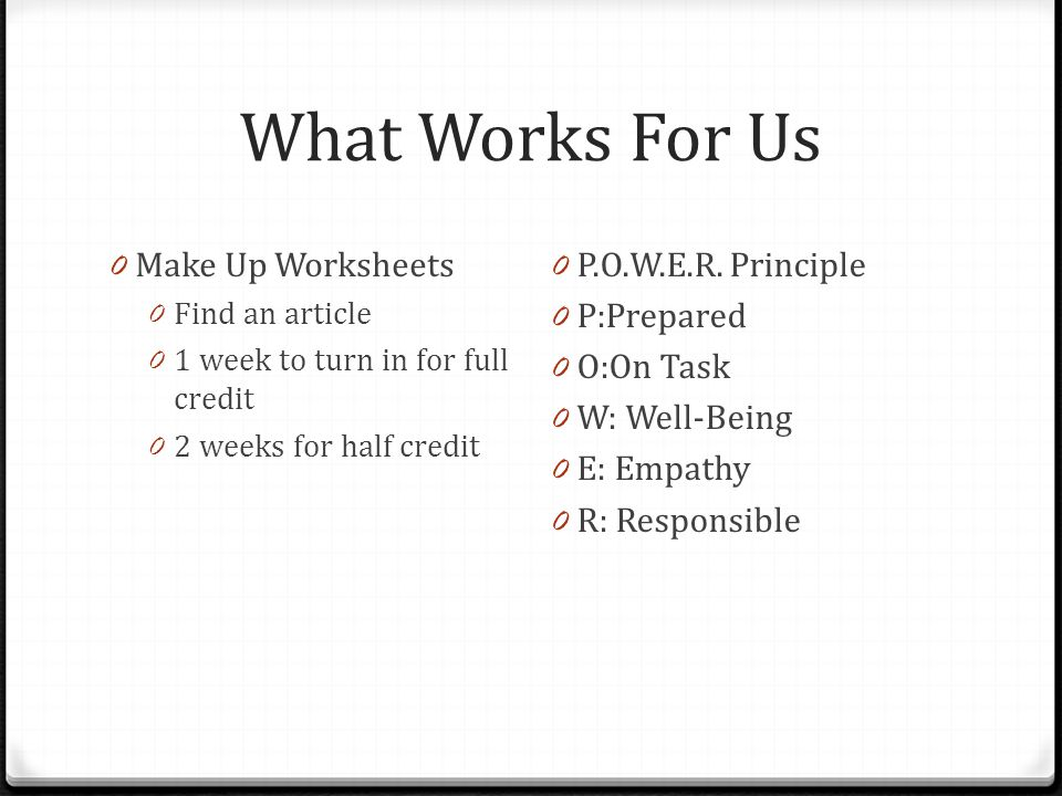 What Works For Us 0 Make Up Worksheets 0 Find an article 0 1 week to turn in for full credit 0 2 weeks for half credit 0 P.O.W.E.R. Principle 0 P:Prep
