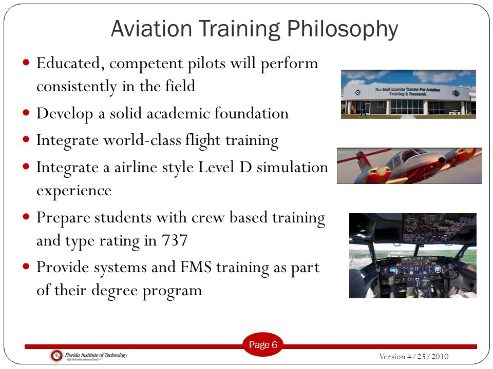Version 4/25/2010 Page 6 Aviation Training Philosophy Educated, competent pilots will perform consistently in the field Develop a solid academic foundation Integrate world-class flight training Integrate a airline style Level D simulation experience Prepare students with crew based training and type rating in 737 Provide systems and FMS training as part of their degree program