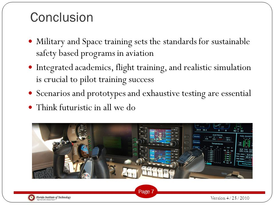Version 4/25/2010 Page 7 Conclusion Military and Space training sets the standards for sustainable safety based programs in aviation Integrated academics, flight training, and realistic simulation is crucial to pilot training success Scenarios and prototypes and exhaustive testing are essential Think futuristic in all we do