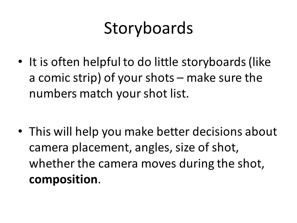 Storyboards It is often helpful to do little storyboards (like a comic strip) of your shots – make sure the numbers match your shot list.
