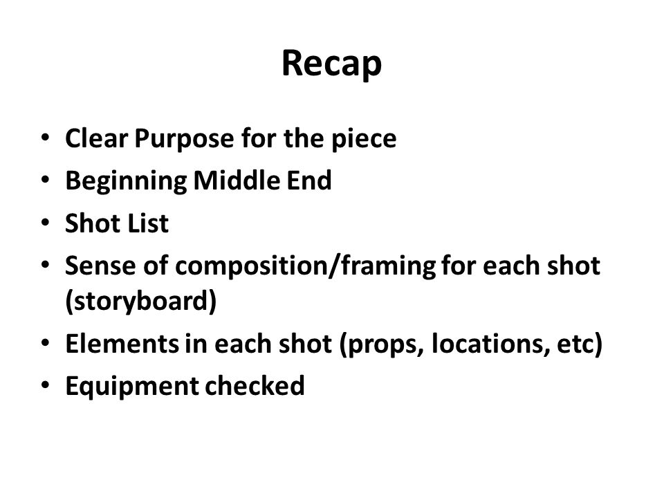 Recap Clear Purpose for the piece Beginning Middle End Shot List Sense of composition/framing for each shot (storyboard) Elements in each shot (props, locations, etc) Equipment checked