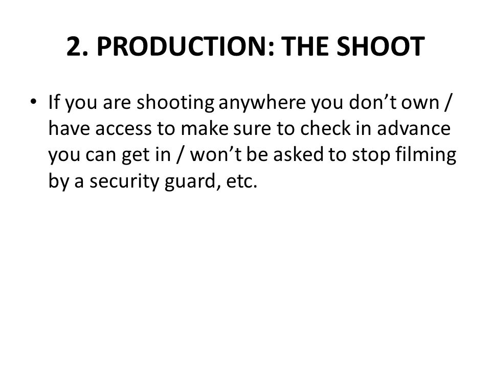 2. PRODUCTION: THE SHOOT If you are shooting anywhere you don't own / have access to make sure to check in advance you can get in / won't be asked to