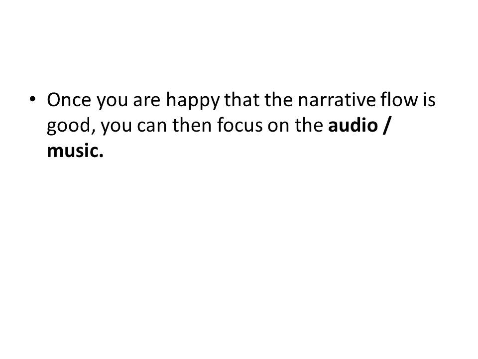 Once you are happy that the narrative flow is good, you can then focus on the audio / music.